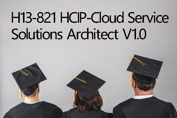 H13-821 HCIP-Cloud Service Solutions Architect V1.0