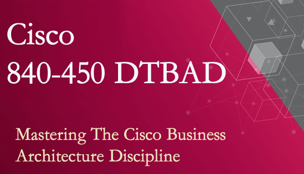 840-450 DTBAD Exam Overview - Mastering The Cisco Business Architecture Discipline