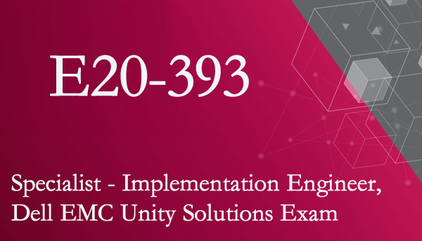 E20-393 Specialist - Implementation Engineer, Dell EMC Unity Solutions Exam