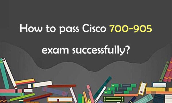 How to Pass Cisco 700-905 Exam Successfully?