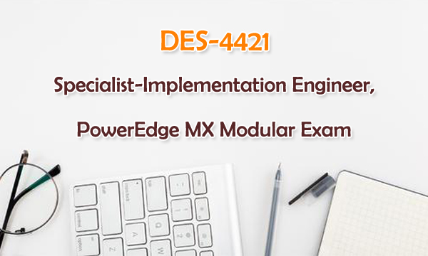 DES-4421 Specialist-Implementation Engineer,PowerEdge MX Modular Exam