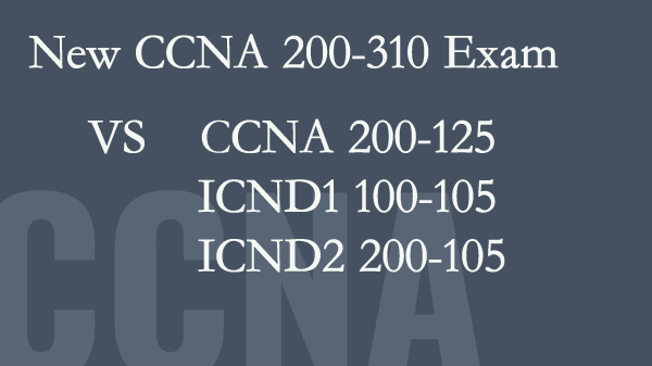 New CCNA 200-301 exam vs CCNA 200-125, ICND1 100-105, and ICND2 200-105