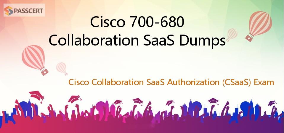 Cisco 700-680 Collaboration SaaS Dumps - Cisco Collaboration SaaS Authorization (CSaaS) Exam
