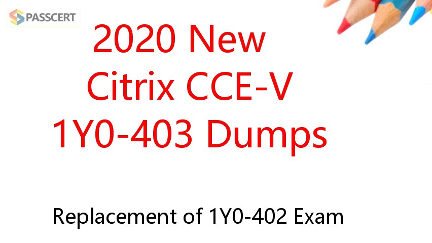 2020 New Citrix CCE-V 1Y0-403 Dumps - Replacement of 1Y0-402 Exam