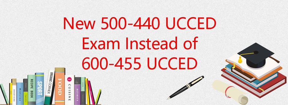 New 500-440 UCCED exam instead of 600-455 exam