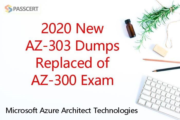 2020 New AZ-303 Dumps Replaced of AZ-300 Exam - Microsoft Azure Architect Technologies