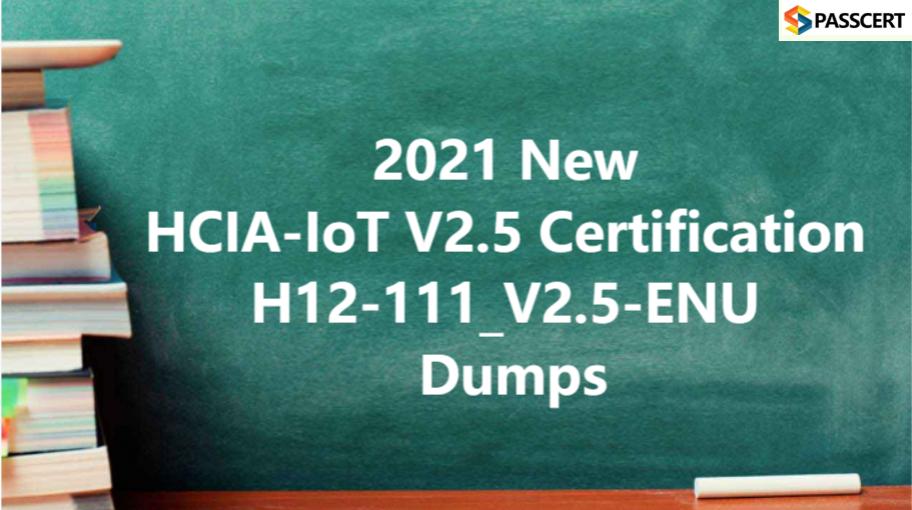 2021 New HCIA-IoT V2.5 Certification H12-111_V2.5-ENU Dumps